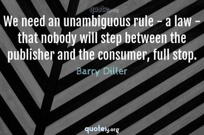 Photo Quote of We need an unambiguous rule - a law - that nobody will step between the publisher and the consumer, full stop.