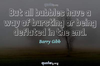 Photo Quote of But all bubbles have a way of bursting or being deflated in the end.