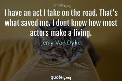 Photo Quote of I have an act I take on the road. That's what saved me. I dont know how most actors make a living.
