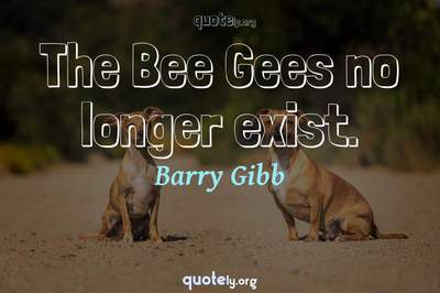 Photo Quote of The Bee Gees no longer exist.