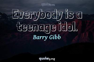 Photo Quote of Everybody is a teenage idol.