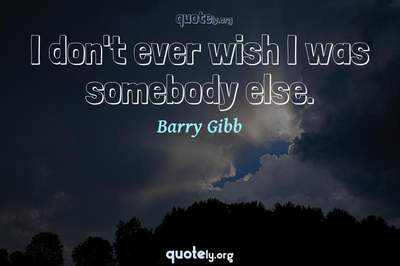 Photo Quote of I don't ever wish I was somebody else.