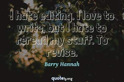 Photo Quote of I hate editing. I love to write, but I hate to reread my stuff. To revise.