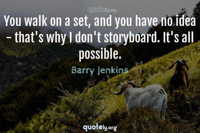 Photo Quote of You walk on a set, and you have no idea - that's why I don't storyboard. It's all possible.