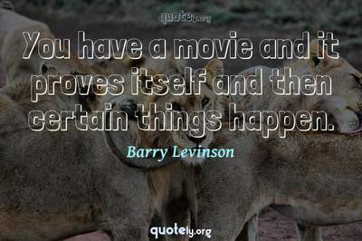 Photo Quote of You have a movie and it proves itself and then certain things happen.