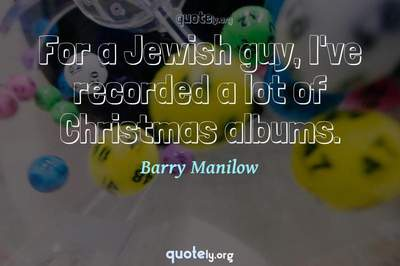 Photo Quote of For a Jewish guy, I've recorded a lot of Christmas albums.