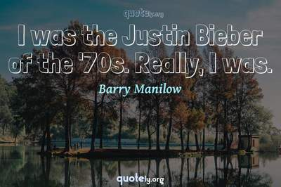 Photo Quote of I was the Justin Bieber of the '70s. Really, I was.