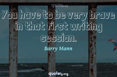 Photo Quote of You have to be very brave in that first writing session.