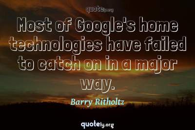 Photo Quote of Most of Google's home technologies have failed to catch on in a major way.