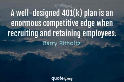 Photo Quote of A well-designed 401(k) plan is an enormous competitive edge when recruiting and retaining employees.