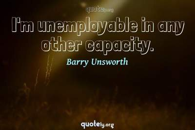 Photo Quote of I'm unemployable in any other capacity.