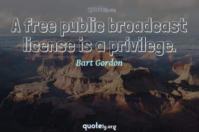 Photo Quote of A free public broadcast license is a privilege.