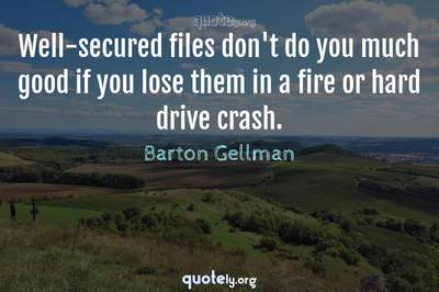 Photo Quote of Well-secured files don't do you much good if you lose them in a fire or hard drive crash.