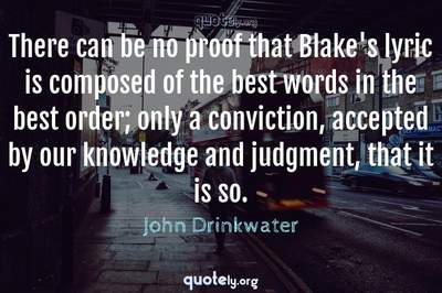 Photo Quote of There can be no proof that Blake's lyric is composed of the best words in the best order; only a conviction, accepted by our knowledge and judgment, that it is so.
