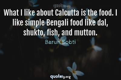 Photo Quote of What I like about Calcutta is the food. I like simple Bengali food like dal, shukto, fish, and mutton.