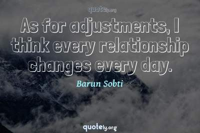 Photo Quote of As for adjustments, I think every relationship changes every day.