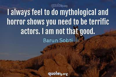 Photo Quote of I always feel to do mythological and horror shows you need to be terrific actors. I am not that good.