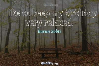 Photo Quote of I like to keep my birthday very relaxed.