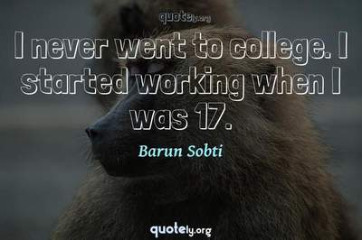 Photo Quote of I never went to college. I started working when I was 17.