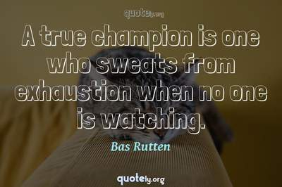 Photo Quote of A true champion is one who sweats from exhaustion when no one is watching.