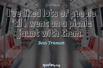 Photo Quote of I've liked lots of people 'til I went on a picnic jaunt with them.
