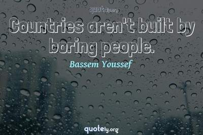 Photo Quote of Countries aren't built by boring people.