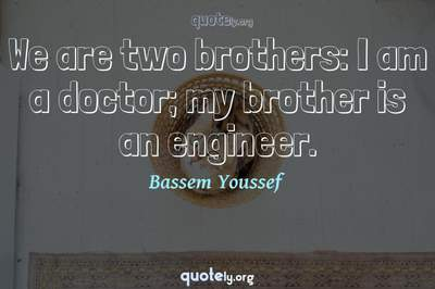 Photo Quote of We are two brothers: I am a doctor; my brother is an engineer.