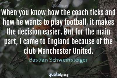 Photo Quote of When you know how the coach ticks and how he wants to play football, it makes the decision easier. But for the main part, I came to England because of the club Manchester United.