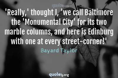 Photo Quote of 'Really,' thought I, 'we call Baltimore the 'Monumental City' for its two marble columns, and here is Edinburg with one at every street-corner!'