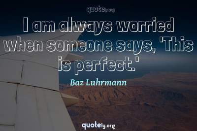 Photo Quote of I am always worried when someone says, 'This is perfect.'