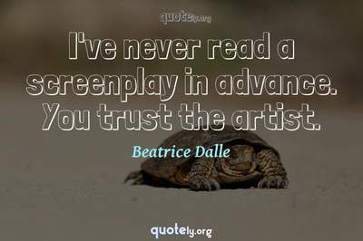 Photo Quote of I've never read a screenplay in advance. You trust the artist.