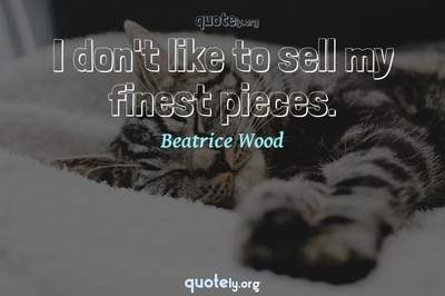 Photo Quote of I don't like to sell my finest pieces.