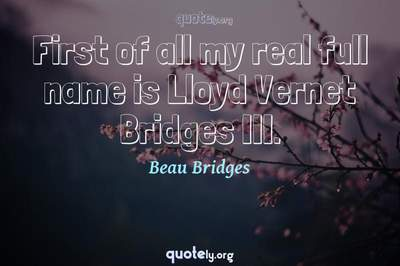 Photo Quote of First of all my real full name is Lloyd Vernet Bridges III.