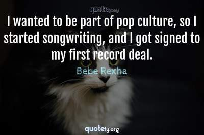 Photo Quote of I wanted to be part of pop culture, so I started songwriting, and I got signed to my first record deal.