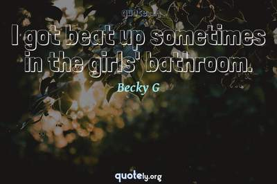 Photo Quote of I got beat up sometimes in the girls' bathroom.