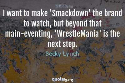 Photo Quote of I want to make 'Smackdown' the brand to watch, but beyond that main-eventing, 'WrestleMania' is the next step.