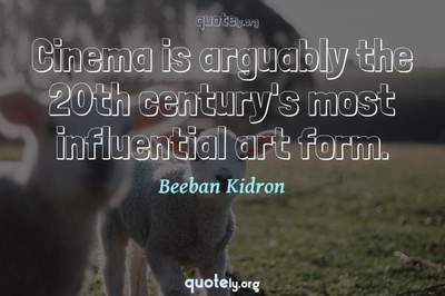 Photo Quote of Cinema is arguably the 20th century's most influential art form.
