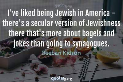 Photo Quote of I've liked being Jewish in America - there's a secular version of Jewishness there that's more about bagels and jokes than going to synagogues.