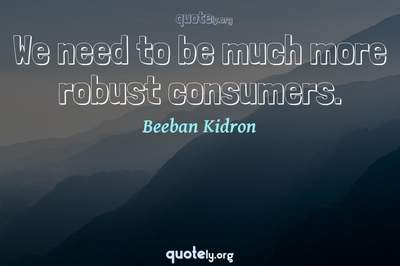 Photo Quote of We need to be much more robust consumers.