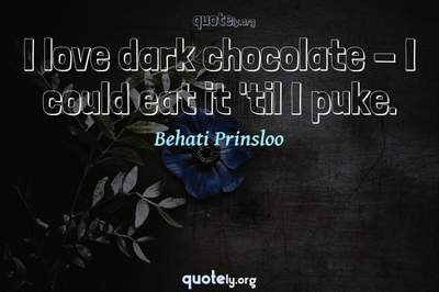 Photo Quote of I love dark chocolate - I could eat it 'til I puke.
