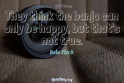Photo Quote of They think the banjo can only be happy, but that's not true.