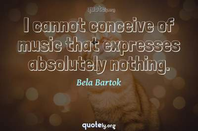 Photo Quote of I cannot conceive of music that expresses absolutely nothing.