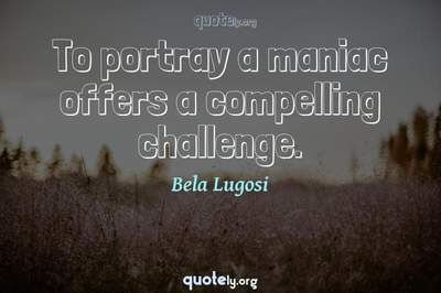 Photo Quote of To portray a maniac offers a compelling challenge.
