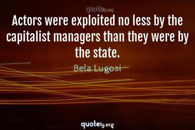 Photo Quote of Actors were exploited no less by the capitalist managers than they were by the state.
