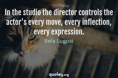 Photo Quote of In the studio the director controls the actor's every move, every inflection, every expression.