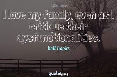 Photo Quote of I love my family, even as I critique their dysfunctionalities.