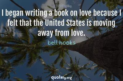 Photo Quote of I began writing a book on love because I felt that the United States is moving away from love.