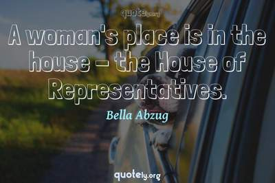 Photo Quote of A woman's place is in the house - the House of Representatives.