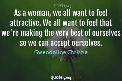 Photo Quote of As a woman, we all want to feel attractive. We all want to feel that we're making the very best of ourselves so we can accept ourselves.