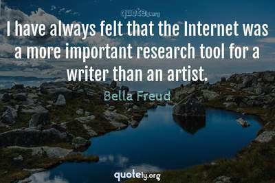 Photo Quote of I have always felt that the Internet was a more important research tool for a writer than an artist.